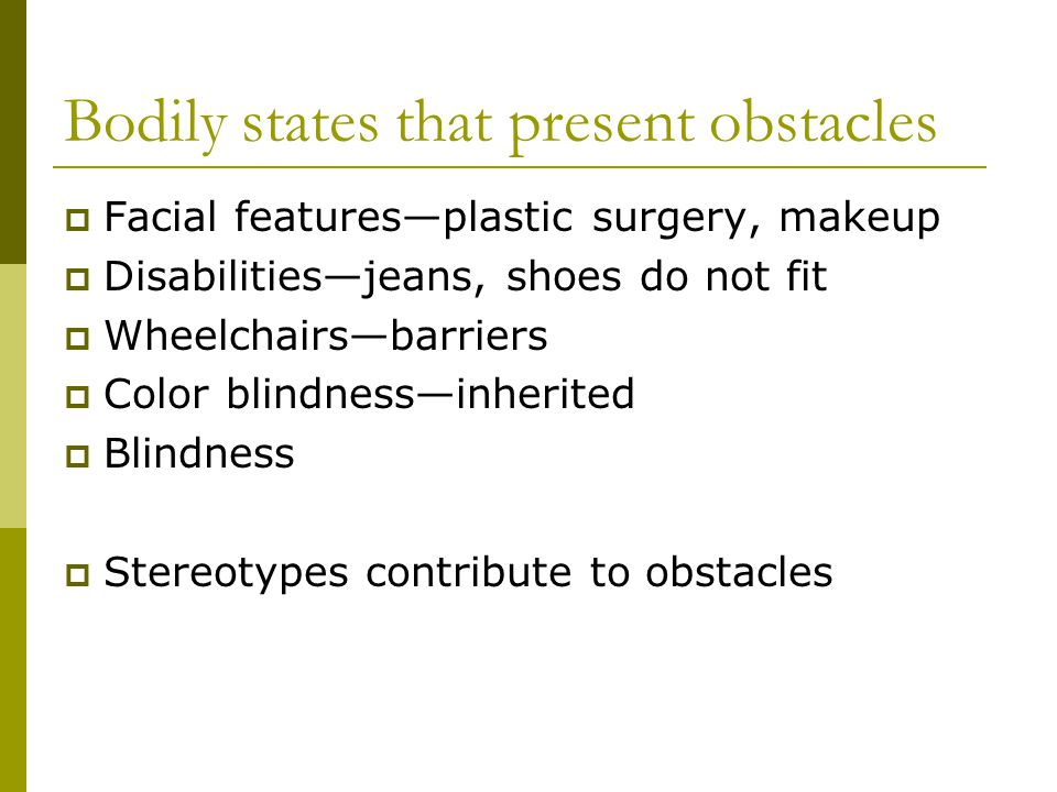 Bodily states that present obstacles Facial featuresplastic surgery, makeup Disabilitiesjeans, shoes do not fit Wheelchairsbarriers Color blindnessinherited Blindness Stereotypes contribute to obstacles