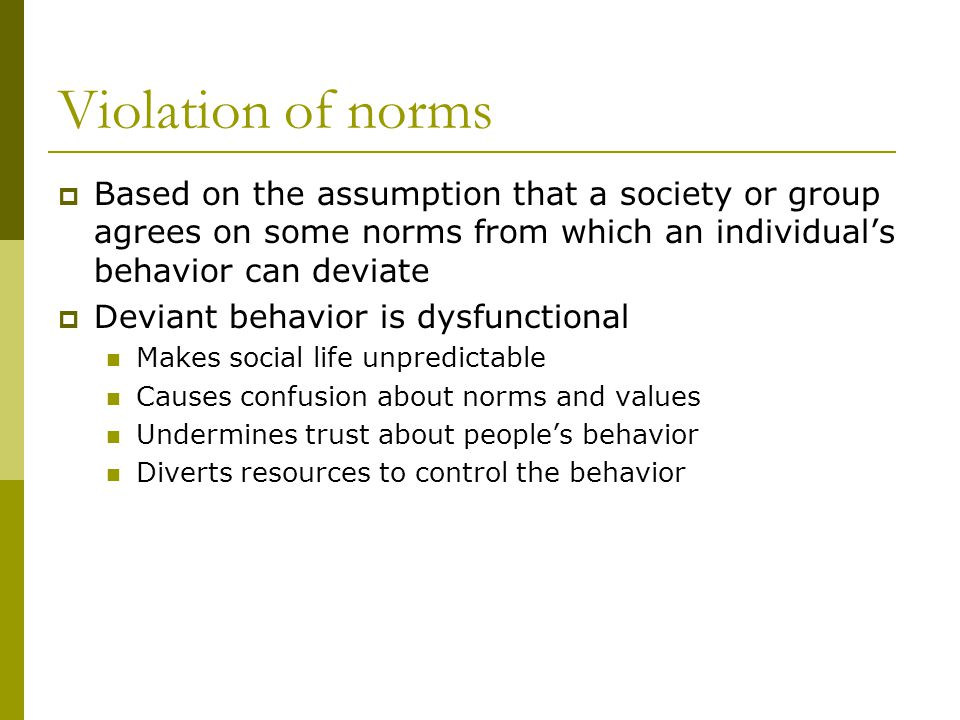 Violation of norms Based on the assumption that a society or group agrees on some norms from which an individuals behavior can deviate Deviant behavior is dysfunctional Makes social life unpredictable Causes confusion about norms and values Undermines trust about peoples behavior Diverts resources to control the behavior