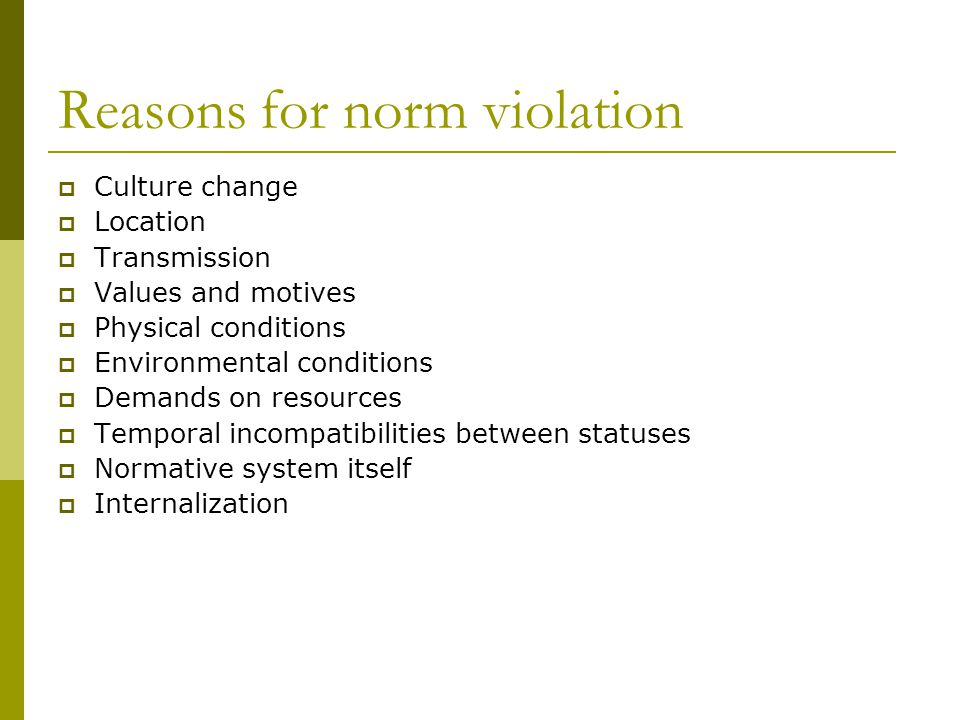 Reasons for norm violation Culture change Location Transmission Values and motives Physical conditions Environmental conditions Demands on resources Temporal incompatibilities between statuses Normative system itself Internalization