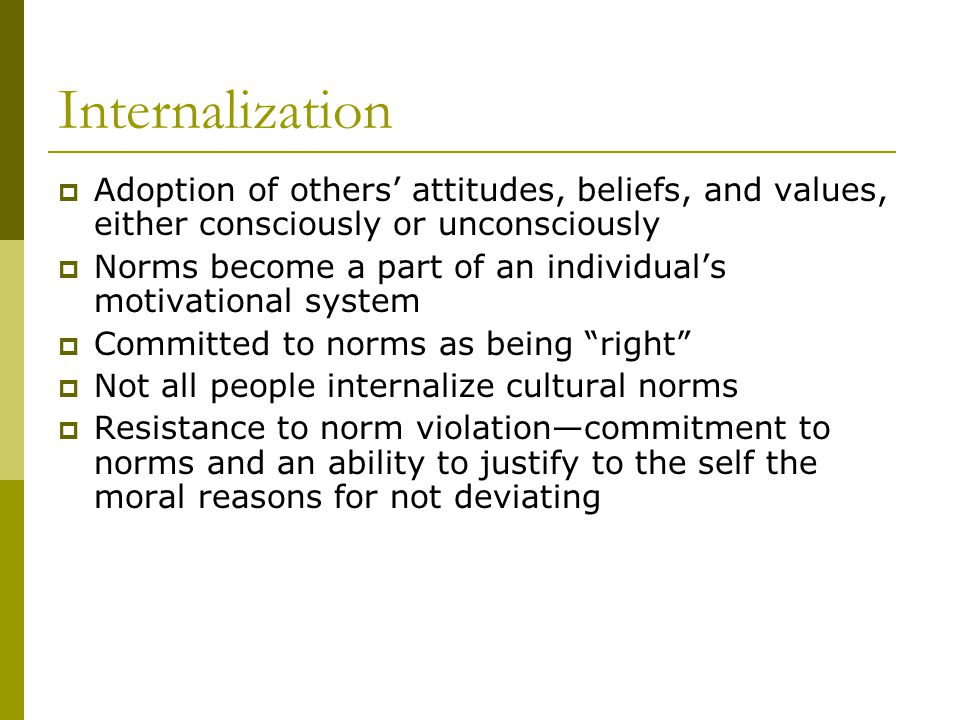 Internalization Adoption of others attitudes, beliefs, and values, either consciously or unconsciously Norms become a part of an individuals motivational system Committed to norms as being right Not all people internalize cultural norms Resistance to norm violationcommitment to norms and an ability to justify to the self the moral reasons for not deviating