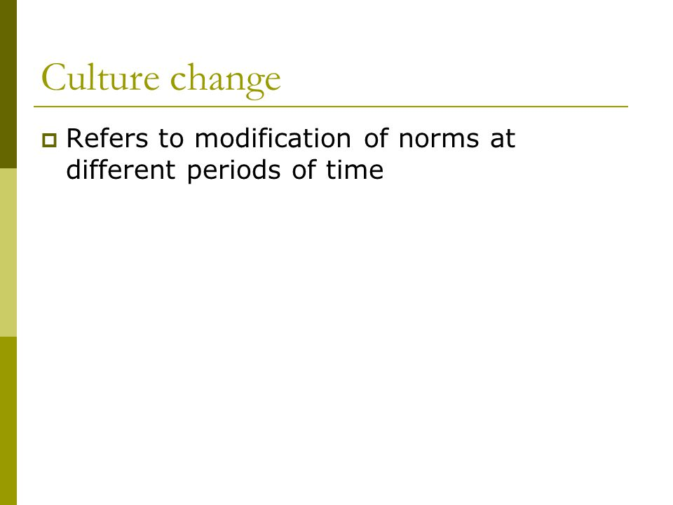 Culture change Refers to modification of norms at different periods of time