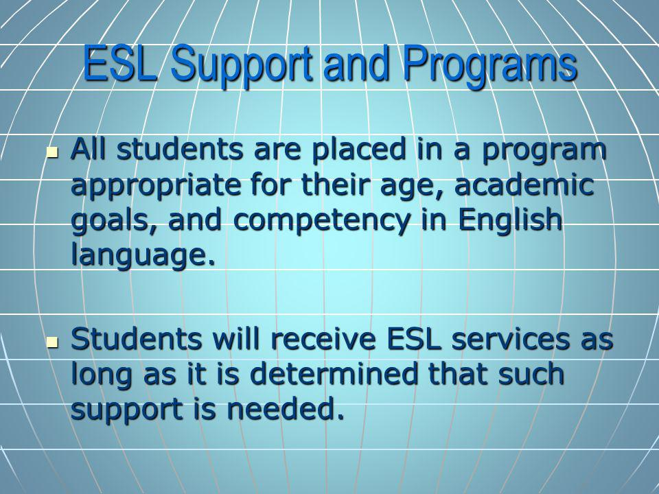 ESL Support and Programs All students are placed in a program appropriate for their age, academic goals, and competency in English language.