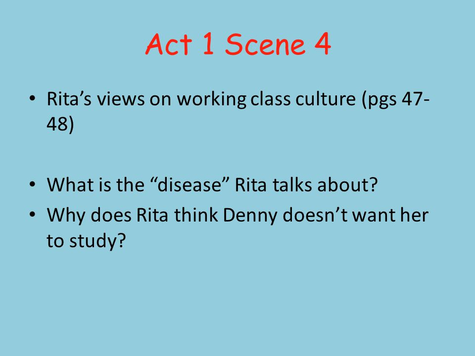 Act 1 Scene 4 Ritas views on working class culture (pgs 47- 48) What is the disease Rita talks about.