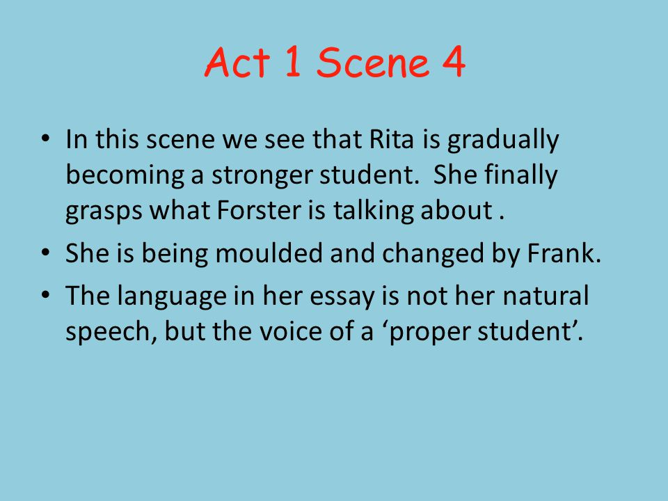 Act 1 Scene 4 In this scene we see that Rita is gradually becoming a stronger student.