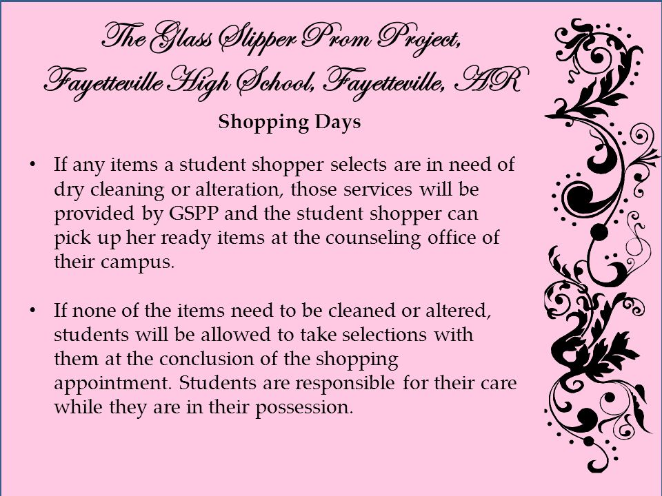 The Glass Slipper Prom Project, Fayetteville High School, Fayetteville, AR Shopping Days If any items a student shopper selects are in need of dry cleaning or alteration, those services will be provided by GSPP and the student shopper can pick up her ready items at the counseling office of their campus.