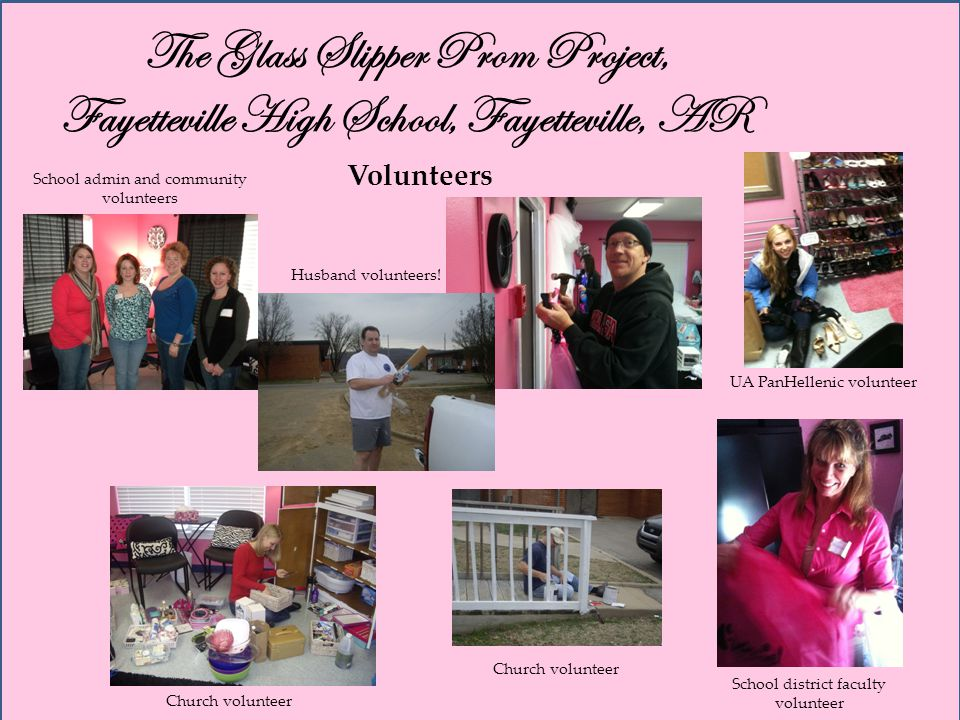 The Glass Slipper Prom Project, Fayetteville High School, Fayetteville, AR Volunteers School admin and community volunteers Husband volunteers.