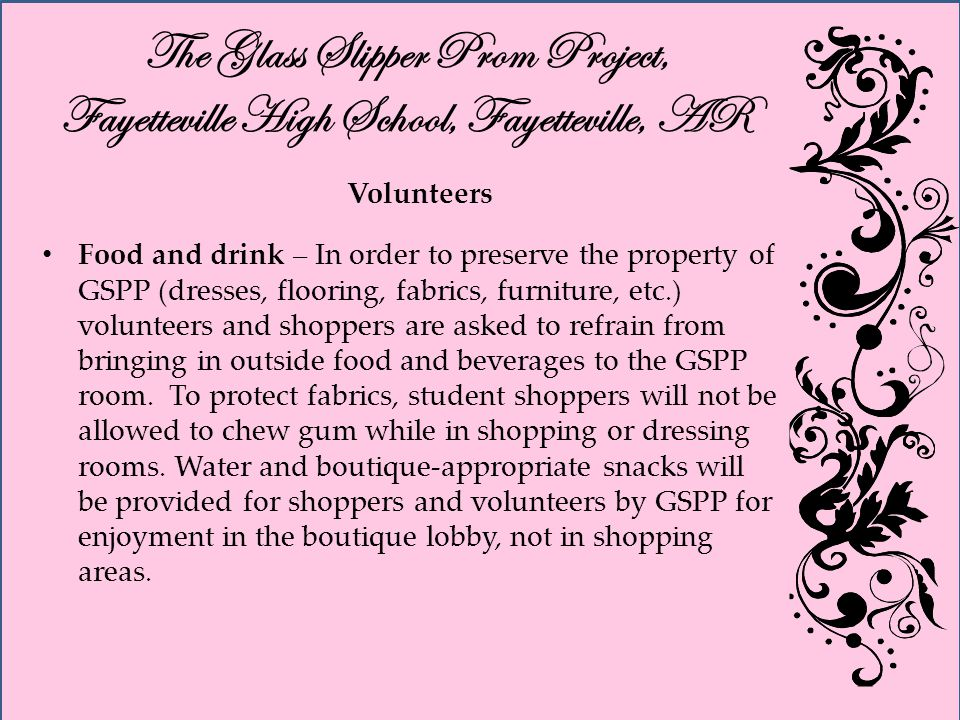 The Glass Slipper Prom Project, Fayetteville High School, Fayetteville, AR Volunteers Food and drink – In order to preserve the property of GSPP (dresses, flooring, fabrics, furniture, etc.) volunteers and shoppers are asked to refrain from bringing in outside food and beverages to the GSPP room.