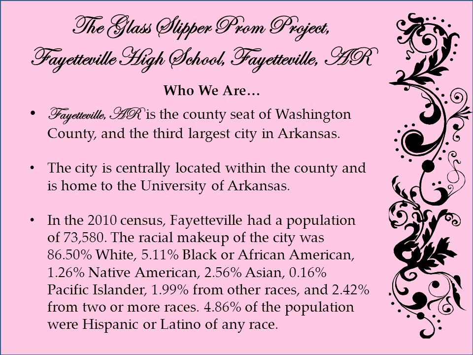 The Glass Slipper Prom Project, Fayetteville High School, Fayetteville, AR Who We Are… Fayetteville, AR is the county seat of Washington County, and the third largest city in Arkansas.
