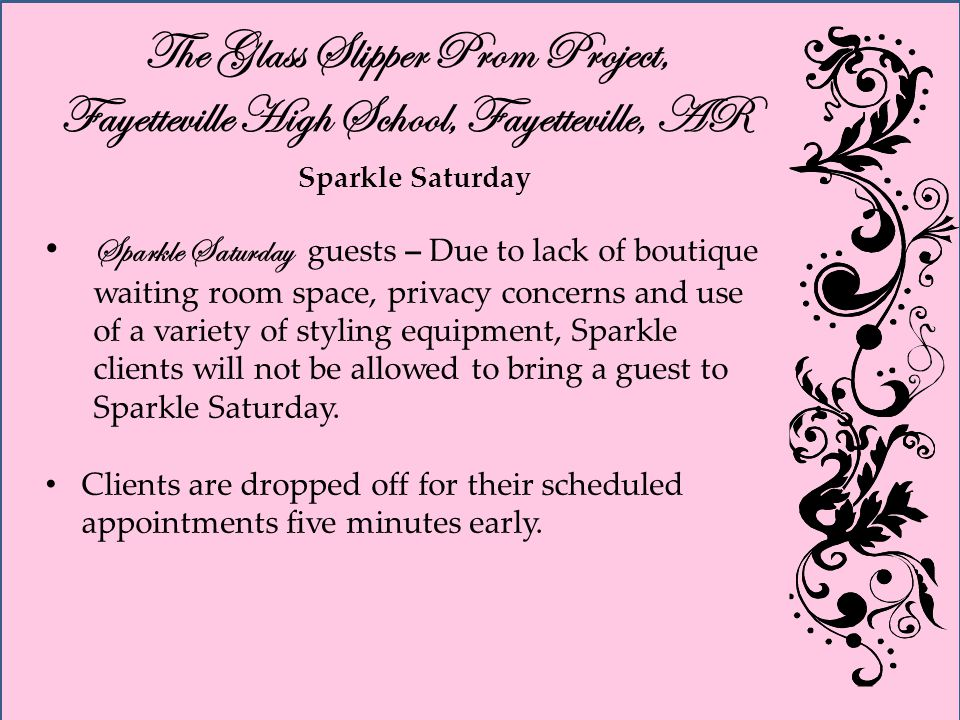 The Glass Slipper Prom Project, Fayetteville High School, Fayetteville, AR Sparkle Saturday Sparkle Saturday guests – Due to lack of boutique waiting room space, privacy concerns and use of a variety of styling equipment, Sparkle clients will not be allowed to bring a guest to Sparkle Saturday.
