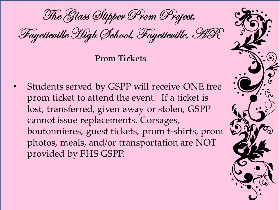 The Glass Slipper Prom Project, Fayetteville High School, Fayetteville, AR Prom Tickets Students served by GSPP will receive ONE free prom ticket to attend the event.