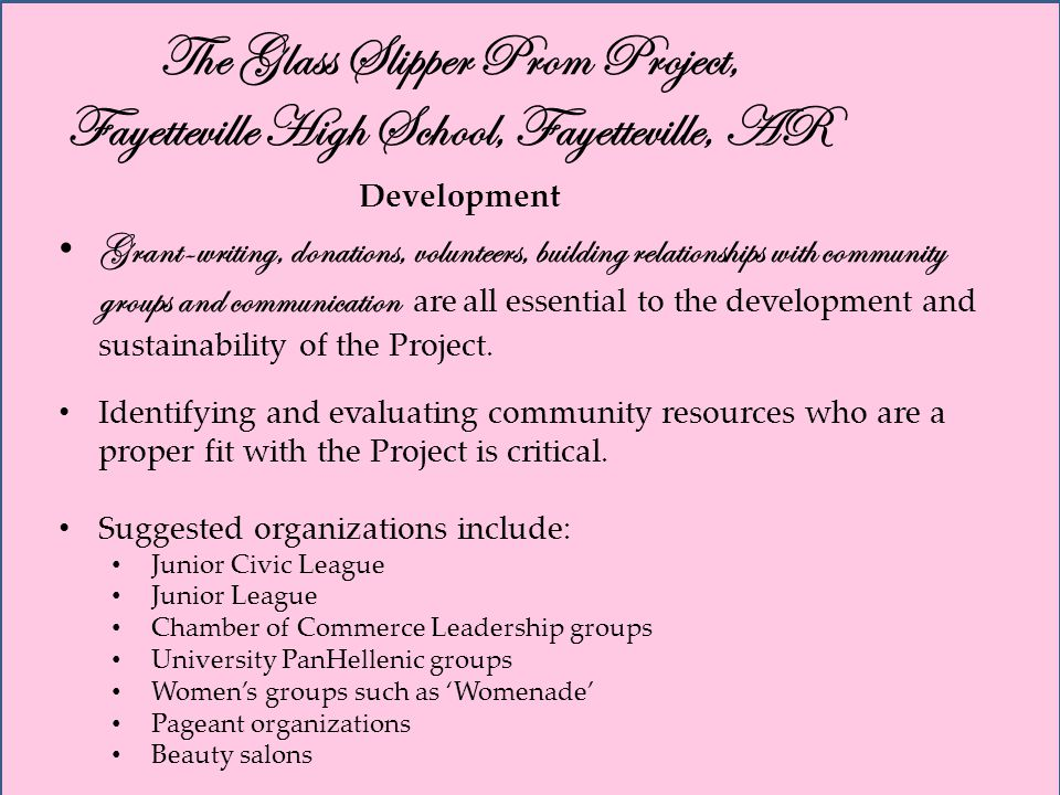 The Glass Slipper Prom Project, Fayetteville High School, Fayetteville, AR Development Grant-writing, donations, volunteers, building relationships with community groups and communication are all essential to the development and sustainability of the Project.