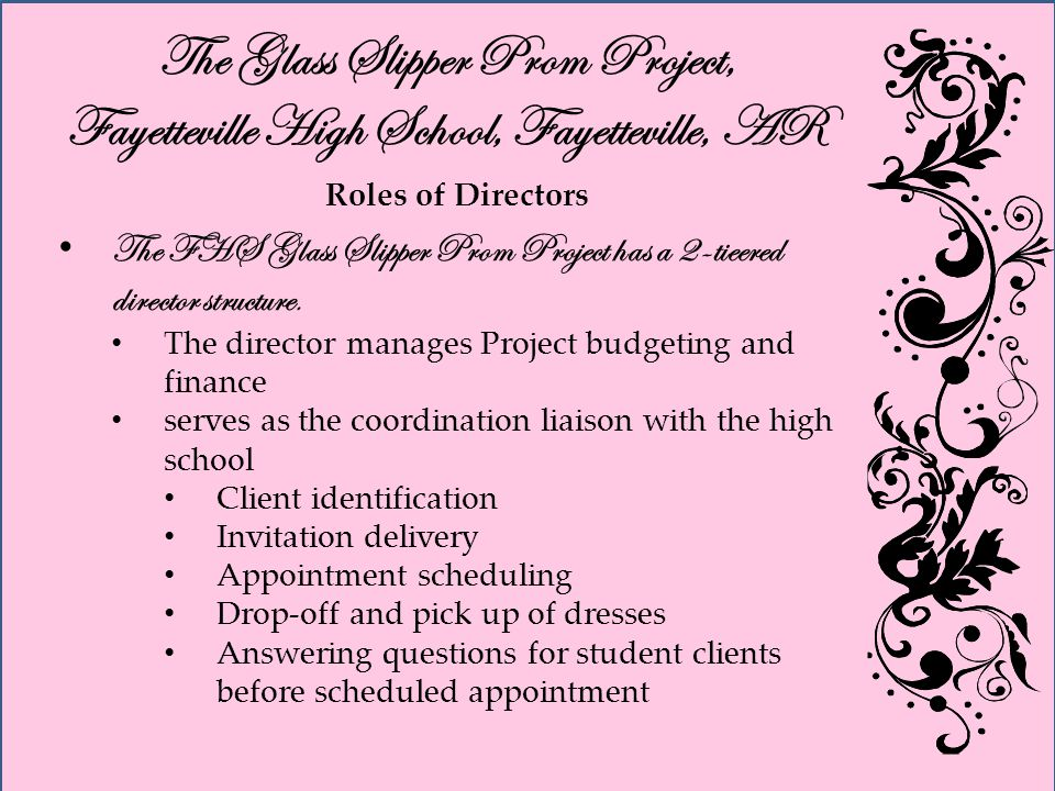 The Glass Slipper Prom Project, Fayetteville High School, Fayetteville, AR Roles of Directors The FHS Glass Slipper Prom Project has a 2-tieered director structure.