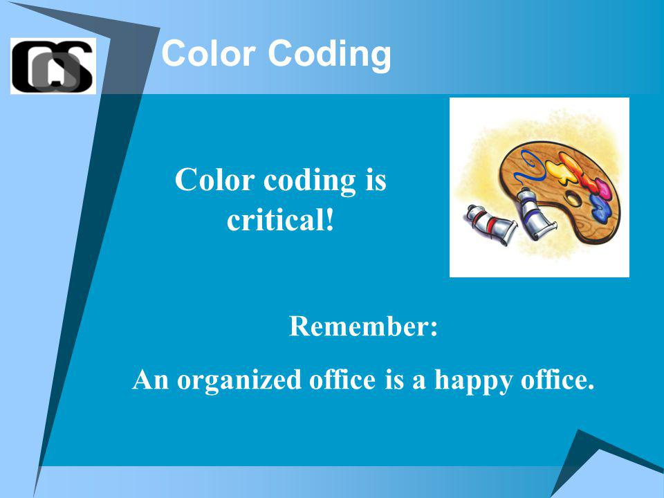 Color Coding Color coding is critical! Remember: An organized office is a happy office.