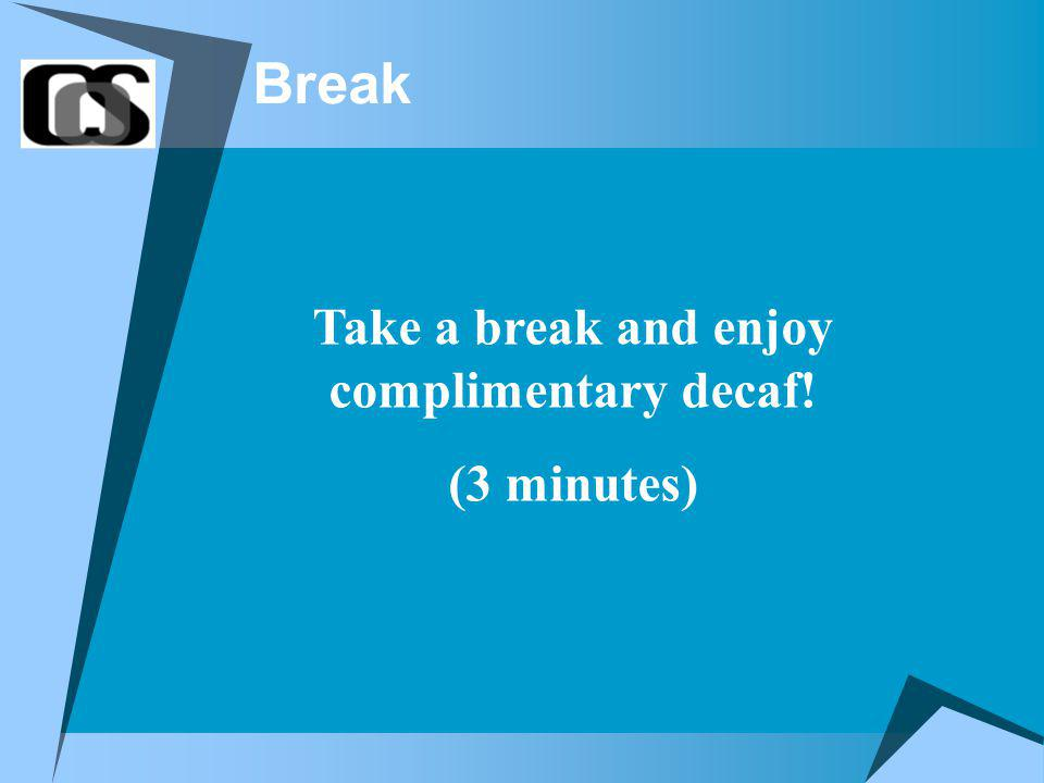 Break Take a break and enjoy complimentary decaf! (3 minutes)