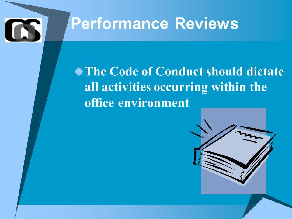 Performance Reviews The Code of Conduct should dictate all activities occurring within the office environment