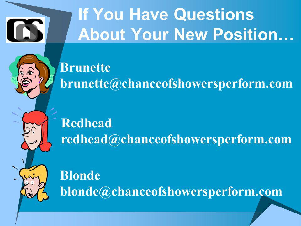 If You Have Questions About Your New Position… Blonde blonde@chanceofshowersperform.com Redhead redhead@chanceofshowersperform.com Brunette brunette@chanceofshowersperform.com
