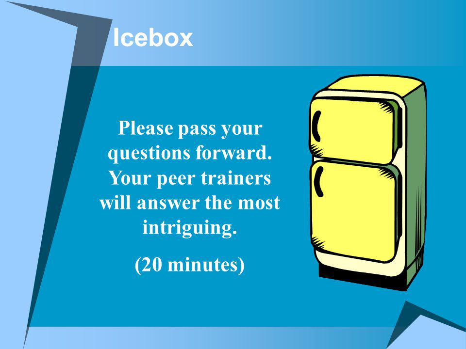 Icebox Please pass your questions forward. Your peer trainers will answer the most intriguing.