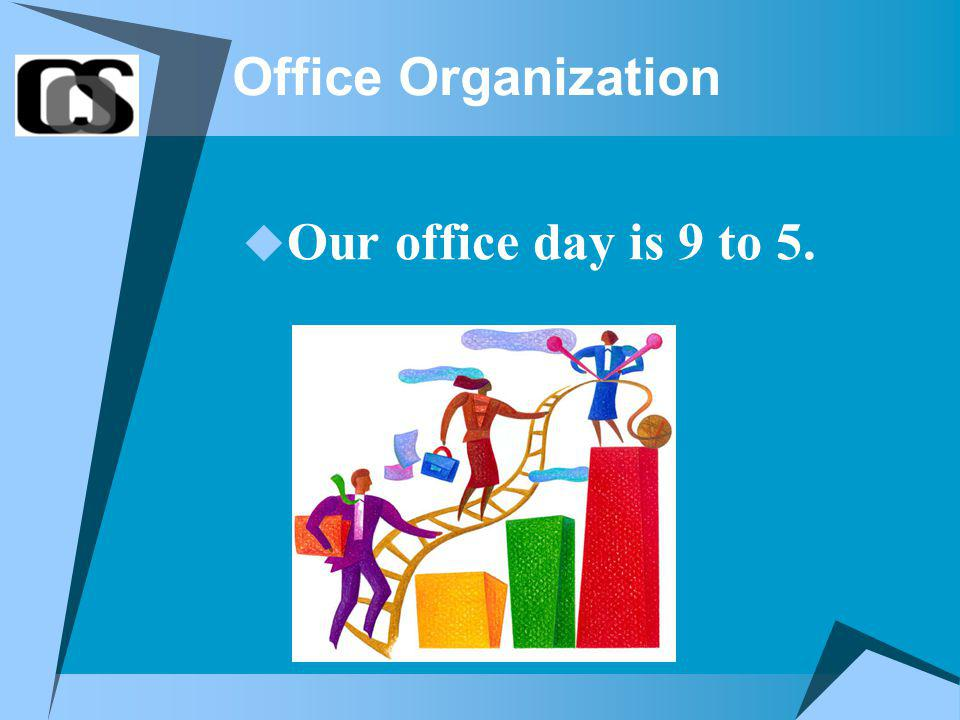 Office Organization Our office day is 9 to 5.