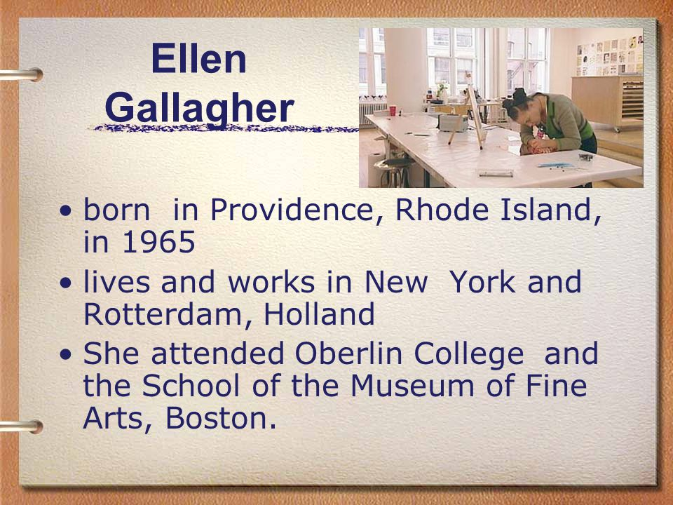 Ellen Gallagher born in Providence, Rhode Island, in 1965 lives and works in New York and Rotterdam, Holland She attended Oberlin College and the School of the Museum of Fine Arts, Boston.