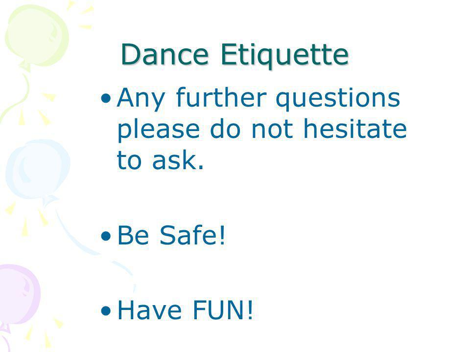 Dance Etiquette Any further questions please do not hesitate to ask. Be Safe! Have FUN!