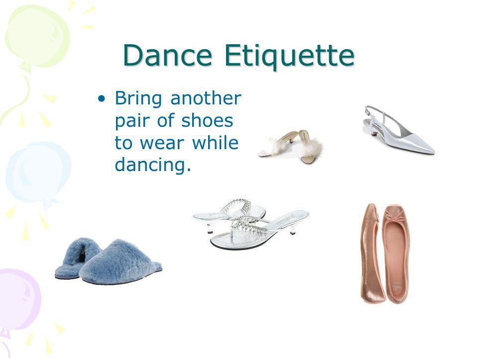 Dance Etiquette Bring another pair of shoes to wear while dancing.