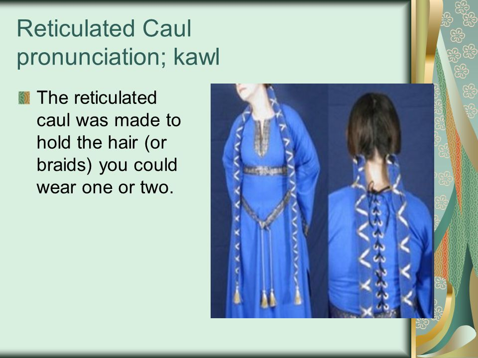 Reticulated Caul pronunciation; kawl The reticulated caul was made to hold the hair (or braids) you could wear one or two.