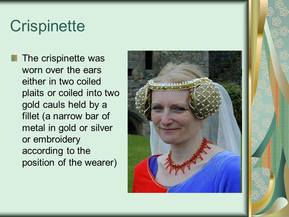 Crispinette The crispinette was worn over the ears either in two coiled plaits or coiled into two gold cauls held by a fillet (a narrow bar of metal in gold or silver or embroidery according to the position of the wearer)