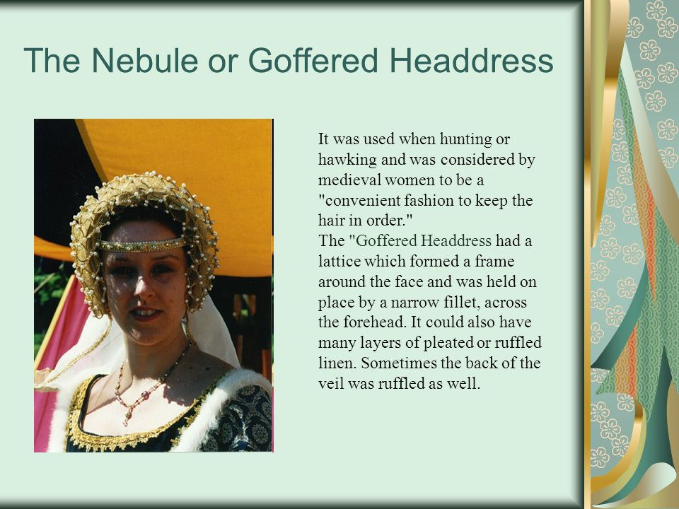 The Nebule or Goffered Headdress It was used when hunting or hawking and was considered by medieval women to be a convenient fashion to keep the hair in order. The Goffered Headdress had a lattice which formed a frame around the face and was held on place by a narrow fillet, across the forehead.