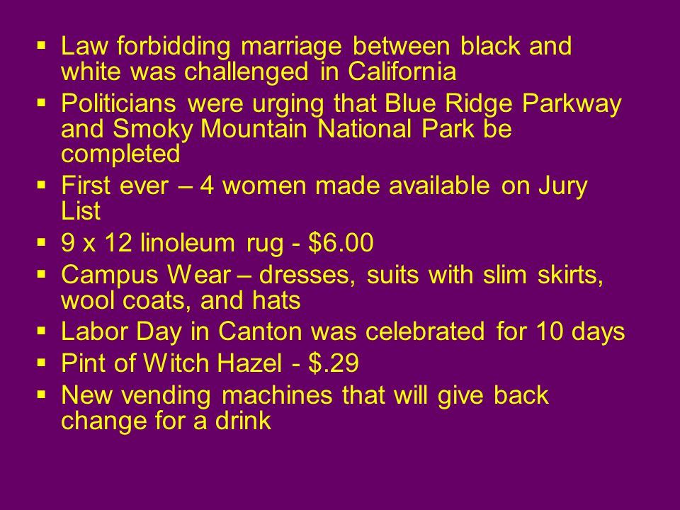 Law forbidding marriage between black and white was challenged in California Politicians were urging that Blue Ridge Parkway and Smoky Mountain National Park be completed First ever – 4 women made available on Jury List 9 x 12 linoleum rug - $6.00 Campus Wear – dresses, suits with slim skirts, wool coats, and hats Labor Day in Canton was celebrated for 10 days Pint of Witch Hazel - $.29 New vending machines that will give back change for a drink