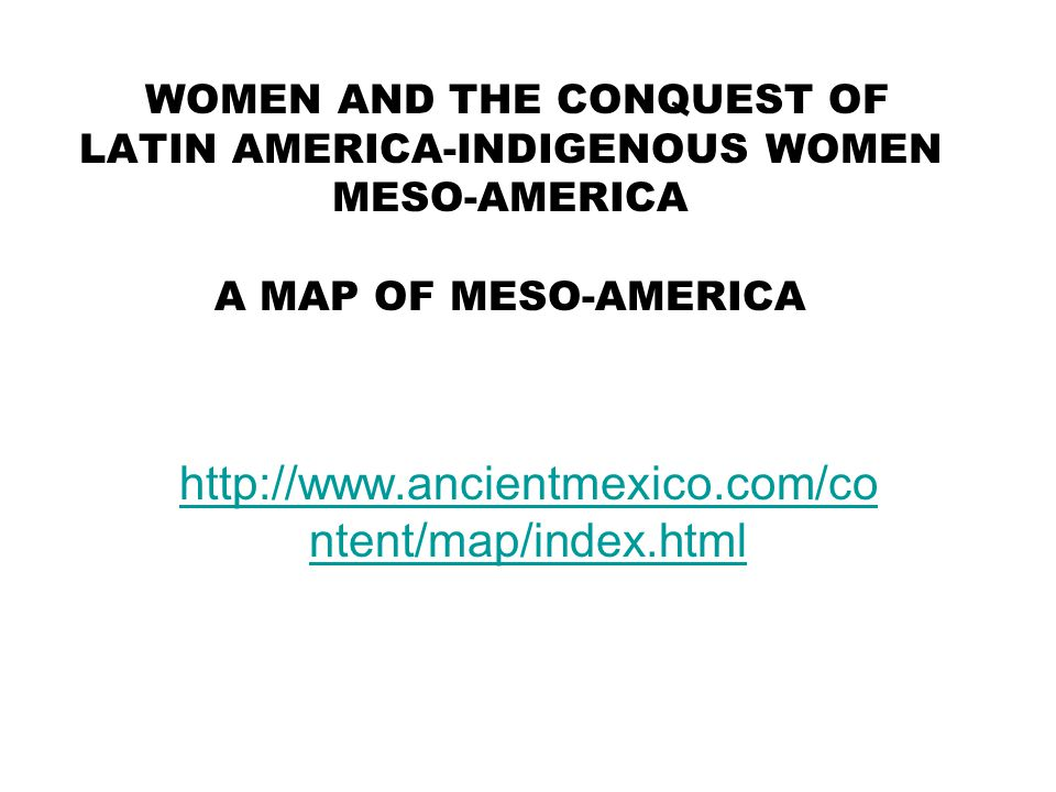 WOMEN AND THE CONQUEST OF LATIN AMERICA-INDIGENOUS WOMEN MESO-AMERICA A MAP OF MESO-AMERICA http://www.ancientmexico.com/co ntent/map/index.html