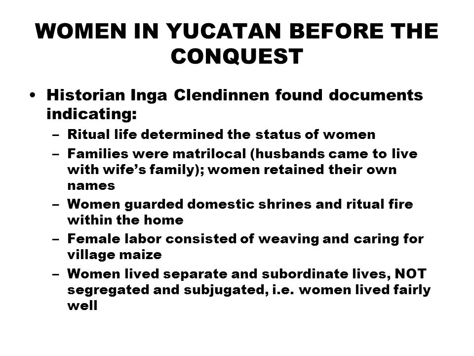 WOMEN IN YUCATAN BEFORE THE CONQUEST Historian Inga Clendinnen found documents indicating: –Ritual life determined the status of women –Families were matrilocal (husbands came to live with wifes family); women retained their own names –Women guarded domestic shrines and ritual fire within the home –Female labor consisted of weaving and caring for village maize –Women lived separate and subordinate lives, NOT segregated and subjugated, i.e.