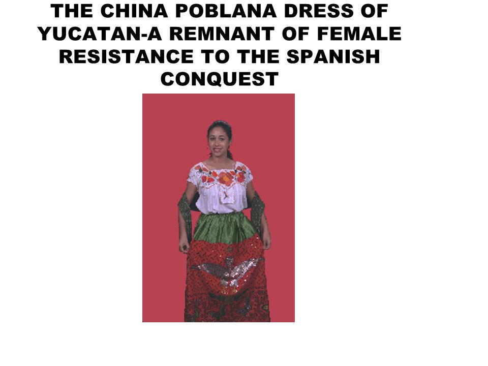 THE CHINA POBLANA DRESS OF YUCATAN-A REMNANT OF FEMALE RESISTANCE TO THE SPANISH CONQUEST
