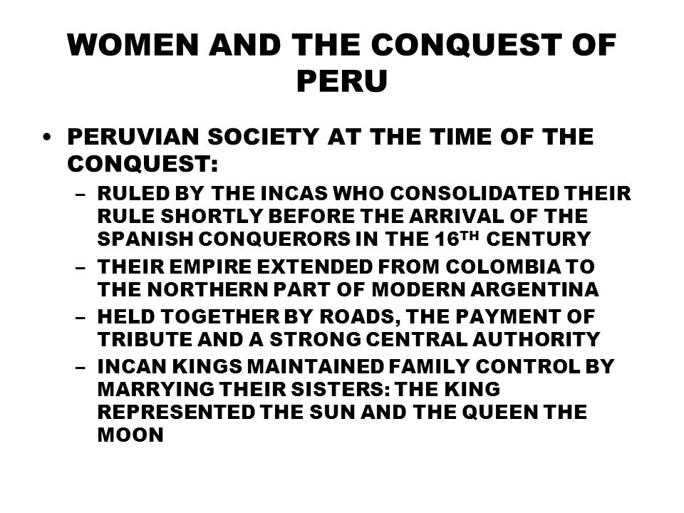 WOMEN AND THE CONQUEST OF PERU PERUVIAN SOCIETY AT THE TIME OF THE CONQUEST: –RULED BY THE INCAS WHO CONSOLIDATED THEIR RULE SHORTLY BEFORE THE ARRIVAL OF THE SPANISH CONQUERORS IN THE 16 TH CENTURY –THEIR EMPIRE EXTENDED FROM COLOMBIA TO THE NORTHERN PART OF MODERN ARGENTINA –HELD TOGETHER BY ROADS, THE PAYMENT OF TRIBUTE AND A STRONG CENTRAL AUTHORITY –INCAN KINGS MAINTAINED FAMILY CONTROL BY MARRYING THEIR SISTERS: THE KING REPRESENTED THE SUN AND THE QUEEN THE MOON