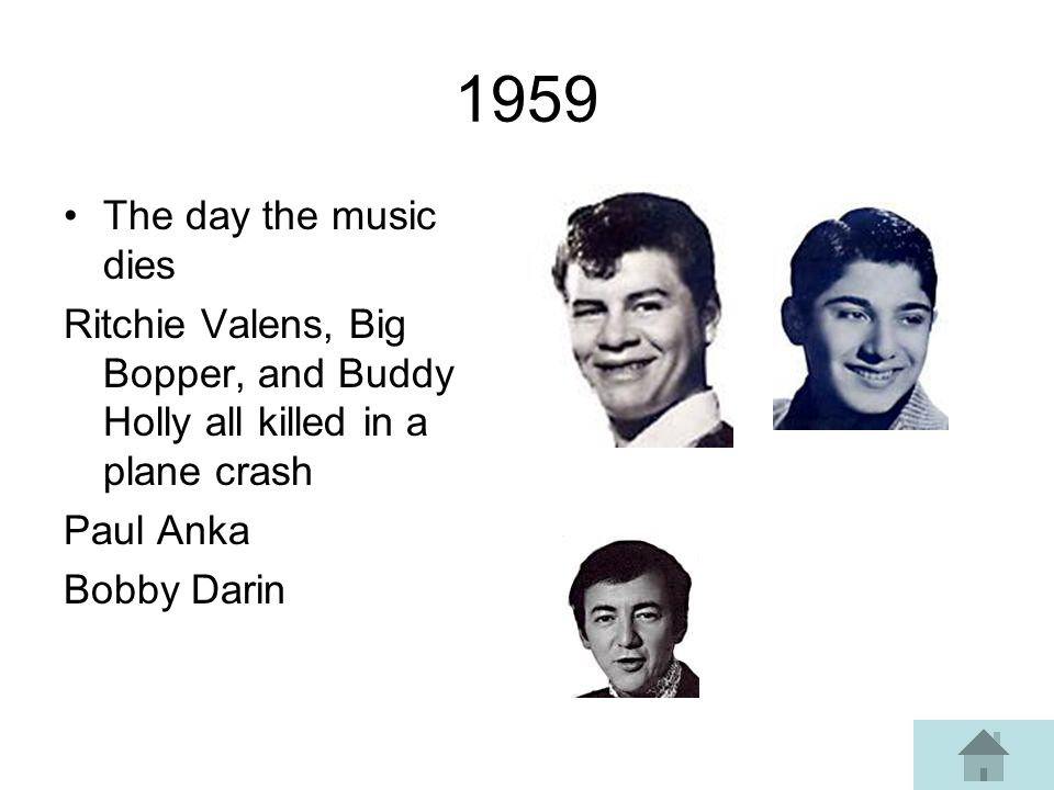 1959 The day the music dies Ritchie Valens, Big Bopper, and Buddy Holly all killed in a plane crash Paul Anka Bobby Darin