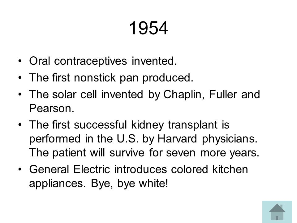 1954 Oral contraceptives invented. The first nonstick pan produced.