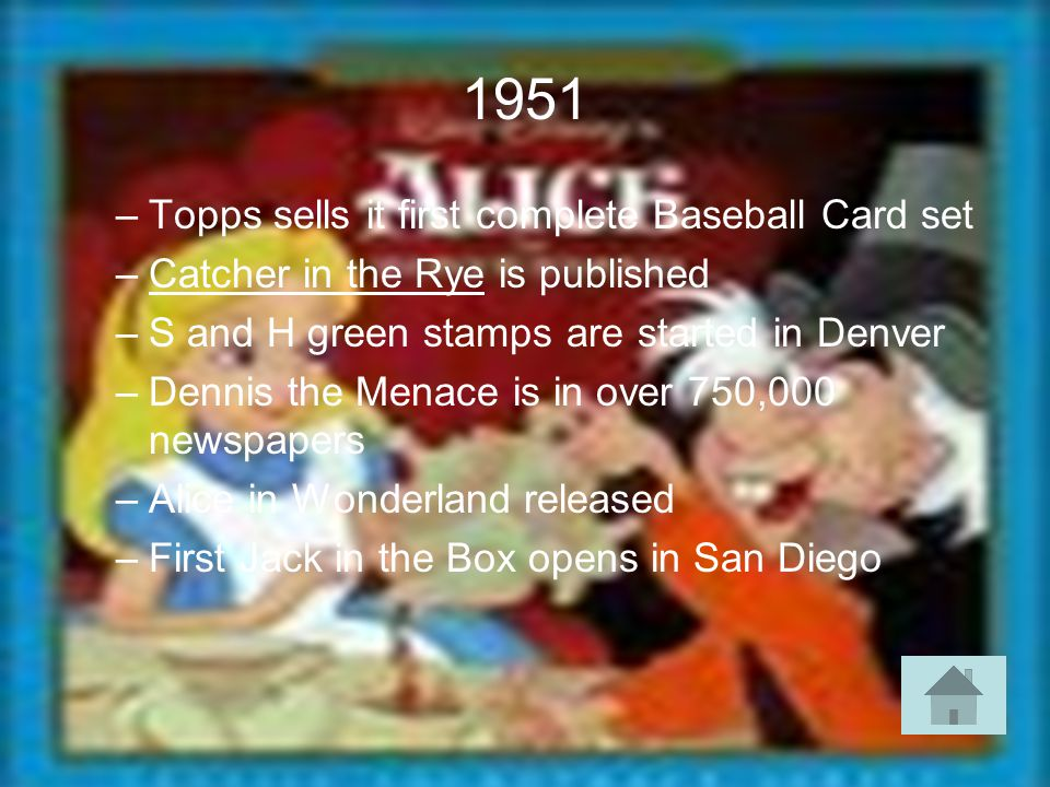1951 –Topps sells it first complete Baseball Card set –Catcher in the Rye is published –S and H green stamps are started in Denver –Dennis the Menace is in over 750,000 newspapers –Alice in Wonderland released –First Jack in the Box opens in San Diego