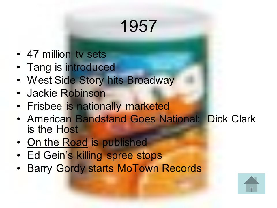 1957 47 million tv sets Tang is introduced West Side Story hits Broadway Jackie Robinson Frisbee is nationally marketed American Bandstand Goes National: Dick Clark is the Host On the Road is published Ed Geins killing spree stops Barry Gordy starts MoTown Records