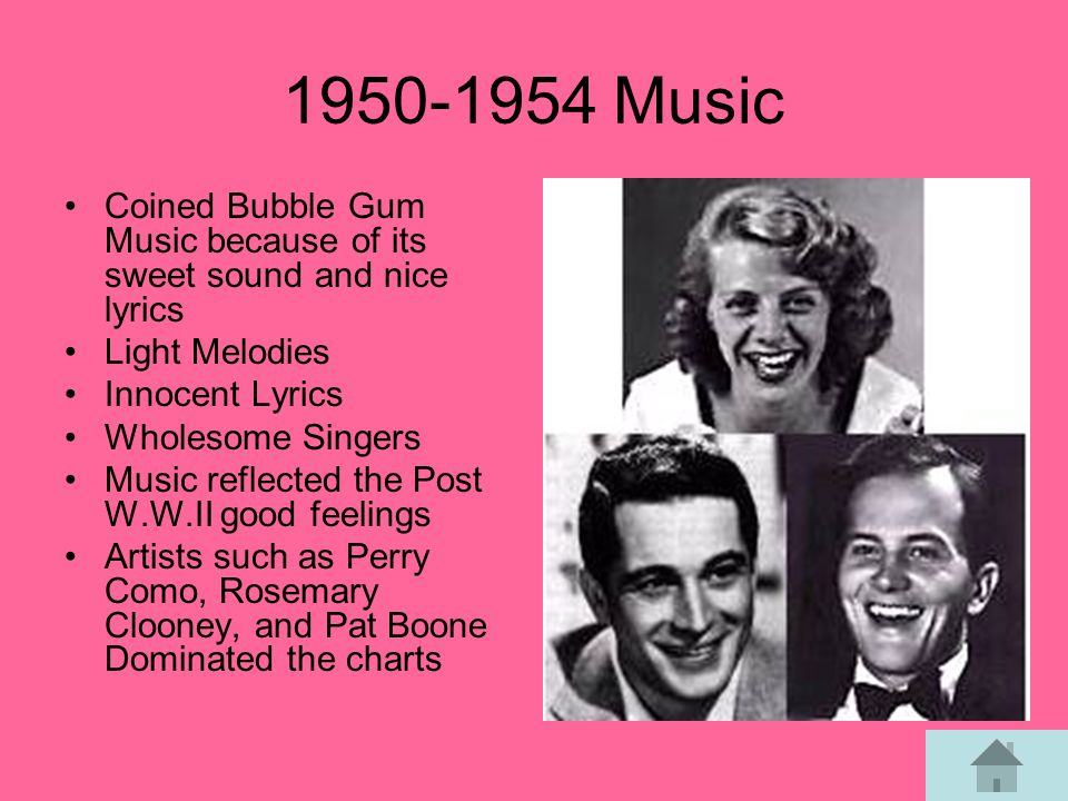 1950-1954 Music Coined Bubble Gum Music because of its sweet sound and nice lyrics Light Melodies Innocent Lyrics Wholesome Singers Music reflected the Post W.W.II good feelings Artists such as Perry Como, Rosemary Clooney, and Pat Boone Dominated the charts