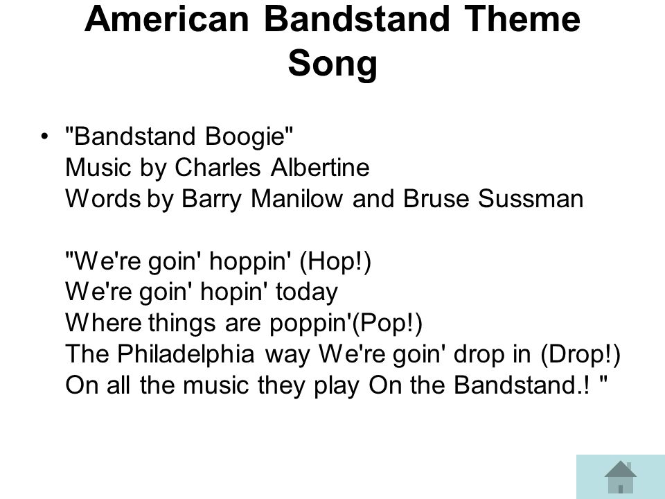 American Bandstand Theme Song Bandstand Boogie Music by Charles Albertine Words by Barry Manilow and Bruse Sussman We re goin hoppin (Hop!) We re goin hopin today Where things are poppin (Pop!) The Philadelphia way We re goin drop in (Drop!) On all the music they play On the Bandstand..