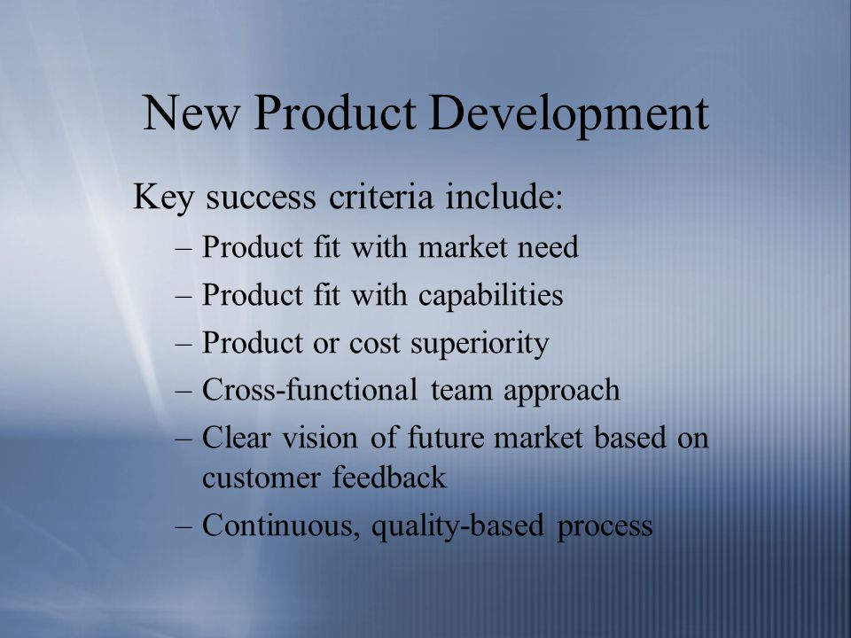 New Product Development Key success criteria include: –Product fit with market need –Product fit with capabilities –Product or cost superiority –Cross-functional team approach –Clear vision of future market based on customer feedback –Continuous, quality-based process