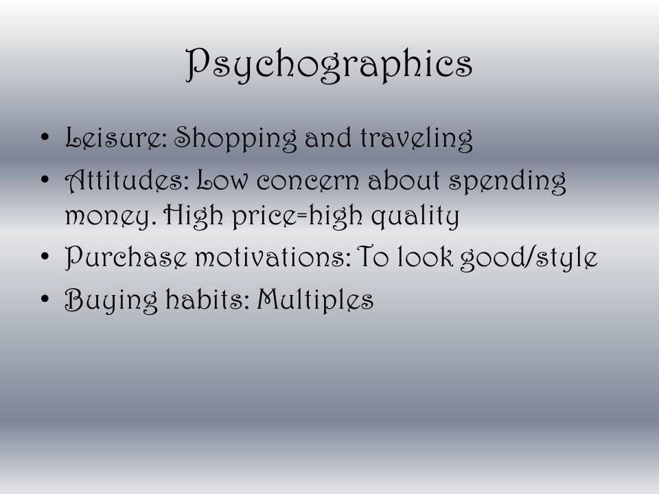 Psychographics Leisure: Shopping and traveling Attitudes: Low concern about spending money.