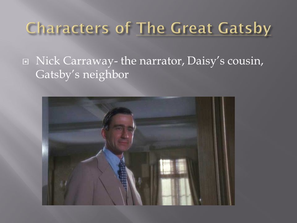 Jay Gatsby- The self-made wealthy man who lives next door to Nick Carraway and loves Daisy Buchanan