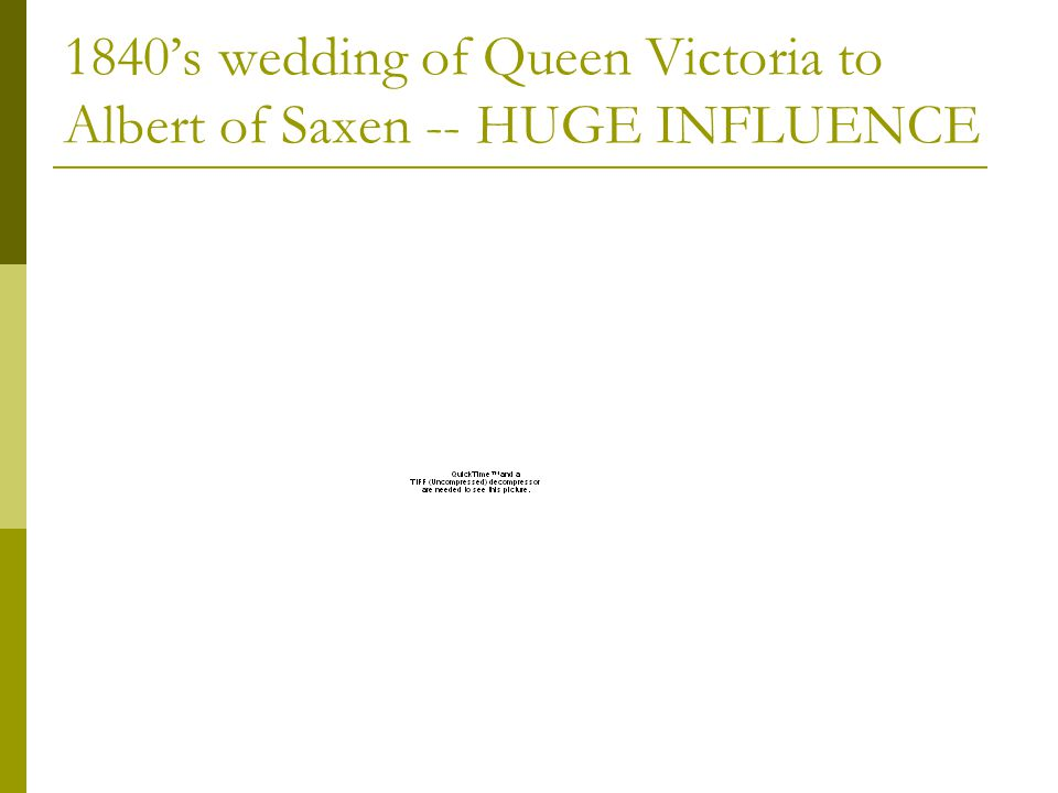 1840s wedding of Queen Victoria to Albert of Saxen -- HUGE INFLUENCE