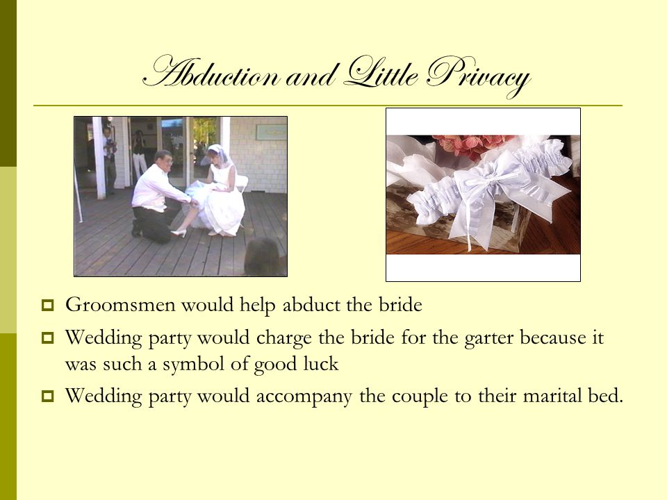 Abduction and Little Privacy Groomsmen would help abduct the bride Wedding party would charge the bride for the garter because it was such a symbol of good luck Wedding party would accompany the couple to their marital bed.