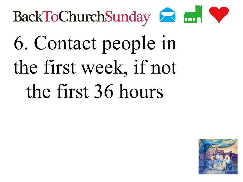 6. Contact people in the first week, if not the first 36 hours