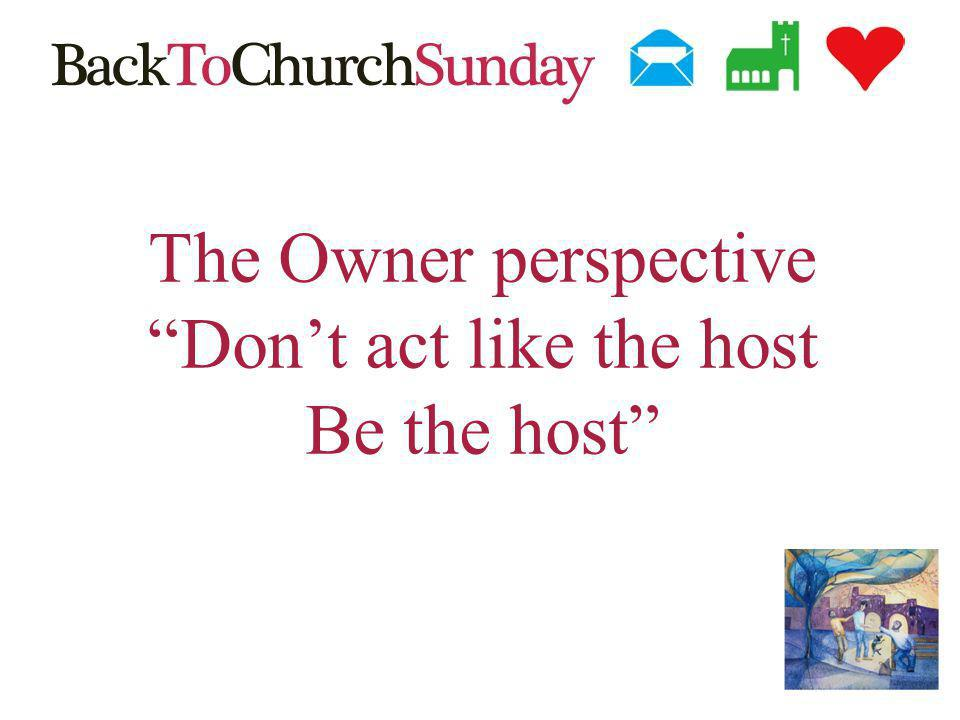 The Owner perspective Dont act like the host Be the host