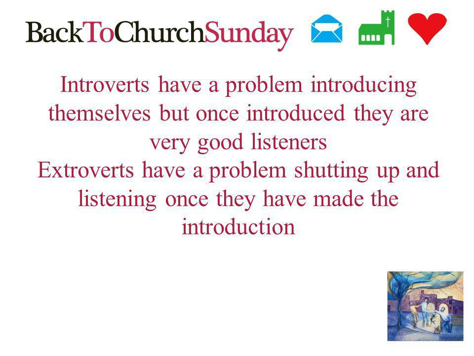 Introverts have a problem introducing themselves but once introduced they are very good listeners Extroverts have a problem shutting up and listening once they have made the introduction