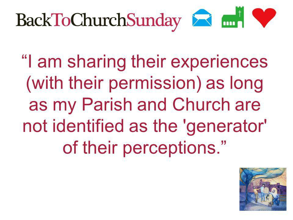 I am sharing their experiences (with their permission) as long as my Parish and Church are not identified as the generator of their perceptions.