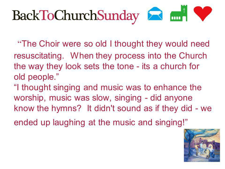 The Choir were so old I thought they would need resuscitating.