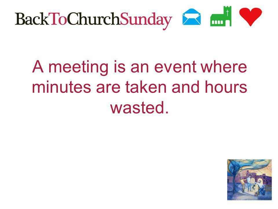 A meeting is an event where minutes are taken and hours wasted.